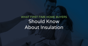 what first time homebuyers need to know about insulation